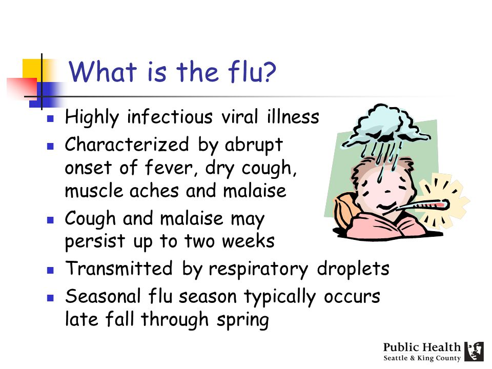 What is the flu? Highly infectious viral illness Characterized by abrupt onset of fever, dry cough, muscle aches and malaise Cough and malaise may per
