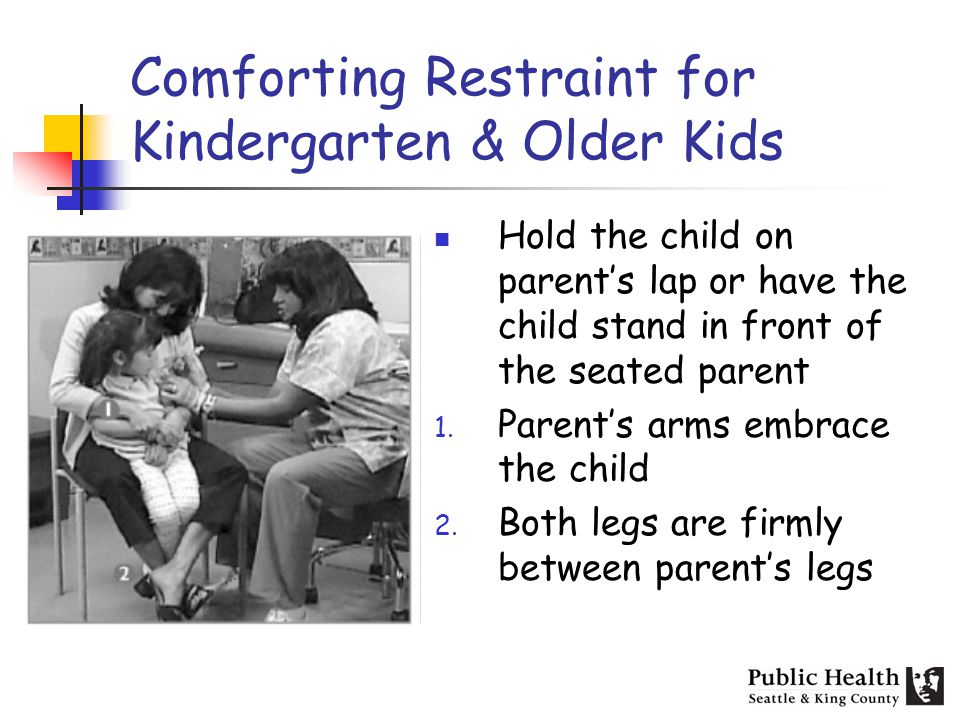 Comforting Restraint for Kindergarten & Older Kids Hold the child on parents lap or have the child stand in front of the seated parent 1. Parents arms
