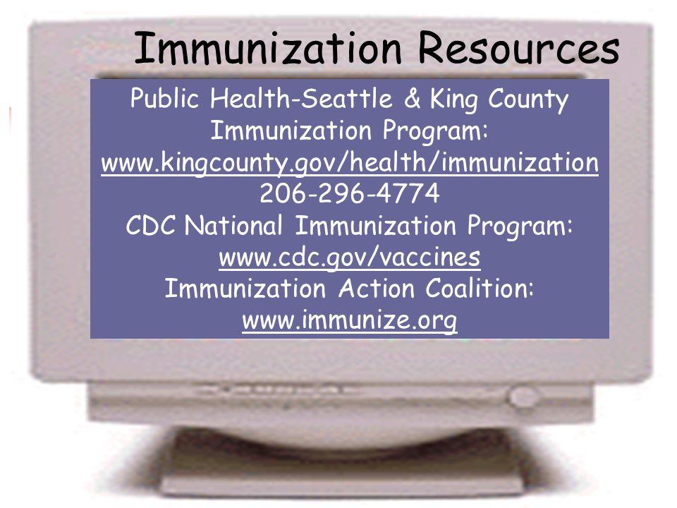 Immunization Resources Public Health-Seattle & King County Immunization Program: www.kingcounty.gov/health/immunization 206-296-4774 CDC National Immunization Program: www.cdc.gov/vaccines Immunization Action Coalition: www.immunize.org