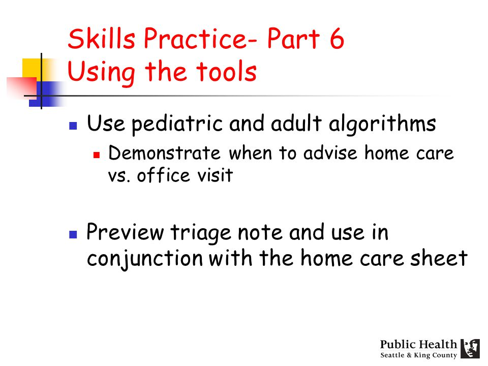 Skills Practice- Part 6 Using the tools Use pediatric and adult algorithms Demonstrate when to advise home care vs.