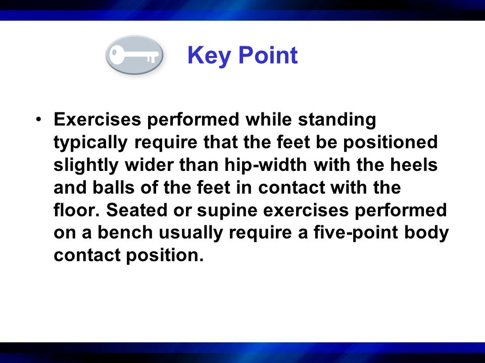 Key Point Exercises performed while standing typically require that the feet be positioned slightly wider than hip-width with the heels and balls of t