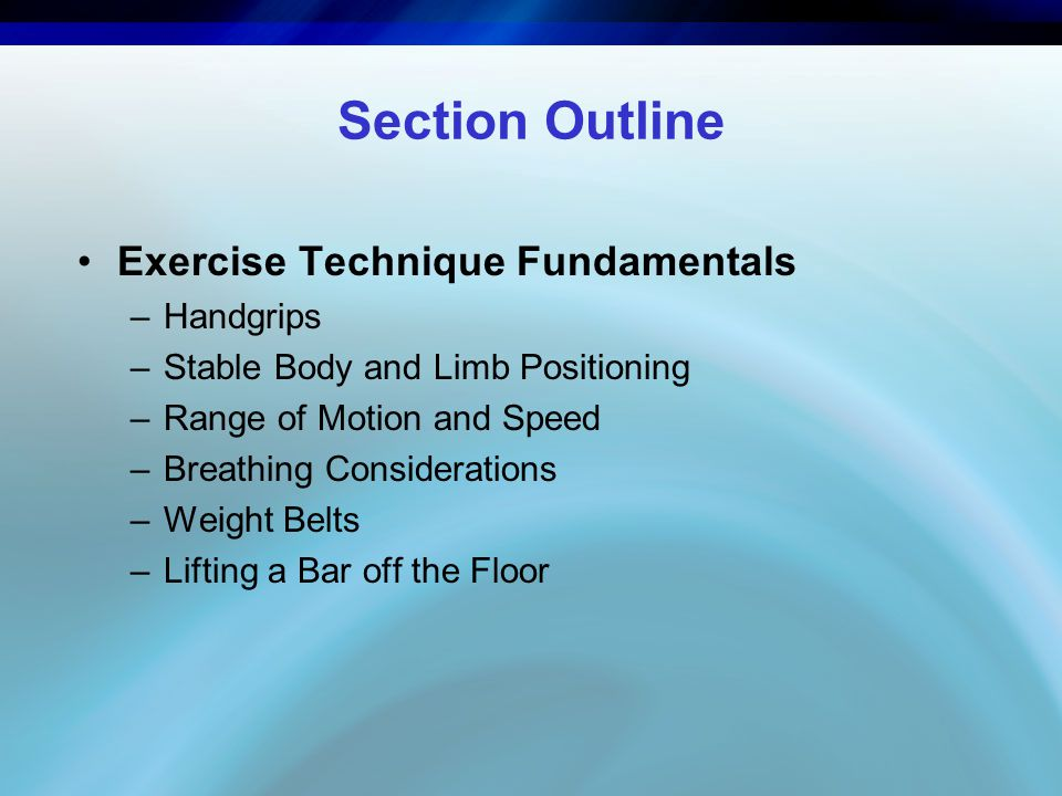 Section Outline Exercise Technique Fundamentals –Handgrips –Stable Body and Limb Positioning –Range of Motion and Speed –Breathing Considerations –Wei