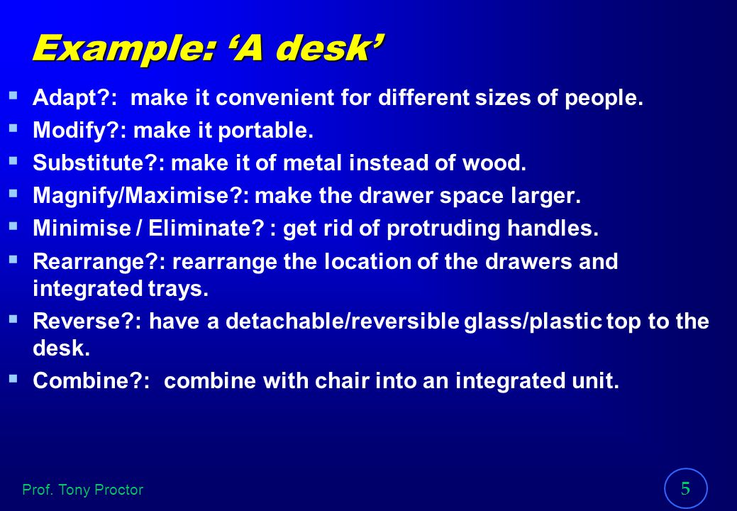 Prof. Tony Proctor 5 Example: A desk Adapt?: make it convenient for different sizes of people. Modify?: make it portable. Substitute?: make it of meta