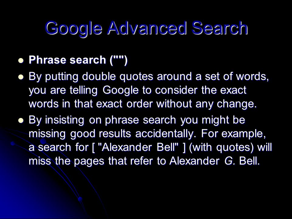 Google Advanced Search Phrase search ( ) Phrase search ( ) By putting double quotes around a set of words, you are telling Google to consider the exact words in that exact order without any change.