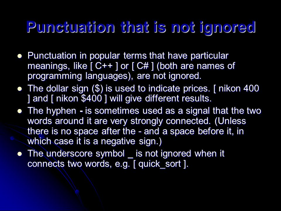 Punctuation that is not ignored Punctuation in popular terms that have particular meanings, like [ C++ ] or [ C# ] (both are names of programming languages), are not ignored.