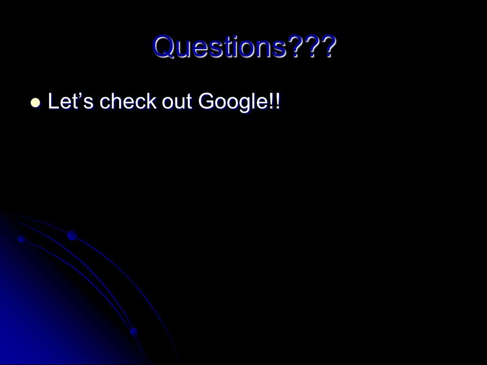 Questions??? Lets check out Google!! Lets check out Google!!