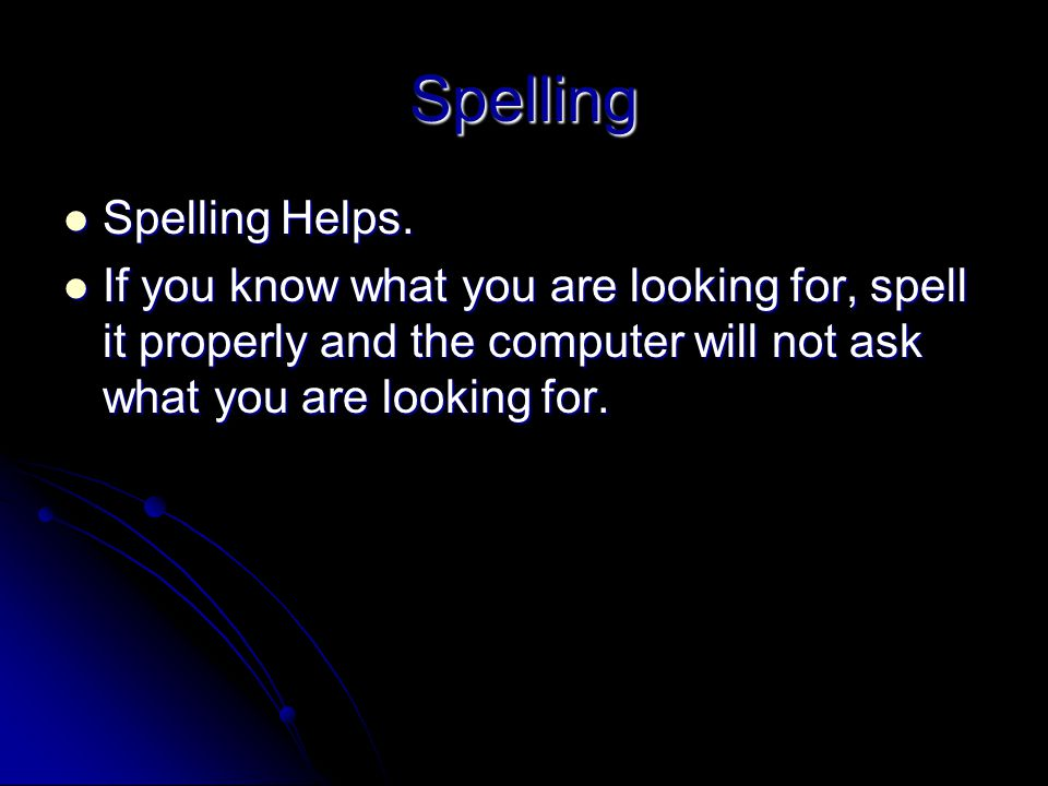 Spelling Spelling Helps. Spelling Helps. If you know what you are looking for, spell it properly and the computer will not ask what you are looking fo