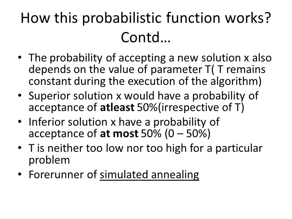 How this probabilistic function works? Contd… The probability of accepting a new solution x also depends on the value of parameter T( T remains consta