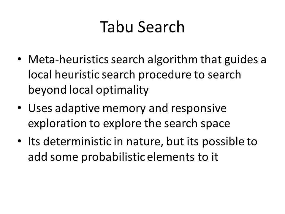Tabu Search Meta-heuristics search algorithm that guides a local heuristic search procedure to search beyond local optimality Uses adaptive memory and responsive exploration to explore the search space Its deterministic in nature, but its possible to add some probabilistic elements to it