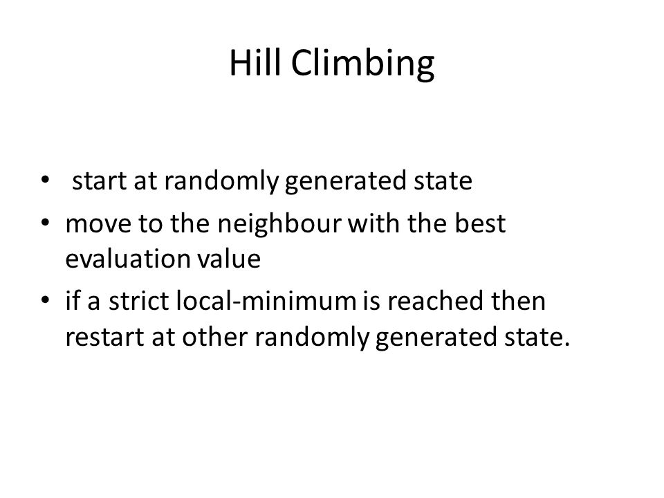 Hill Climbing start at randomly generated state move to the neighbour with the best evaluation value if a strict local-minimum is reached then restart at other randomly generated state.