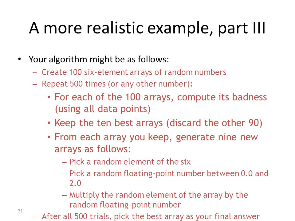 31 A more realistic example, part III Your algorithm might be as follows: – Create 100 six-element arrays of random numbers – Repeat 500 times (or any