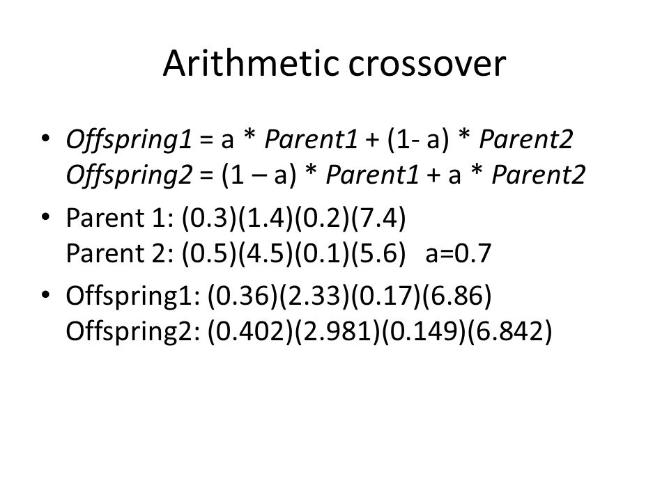 Arithmetic crossover Offspring1 = a * Parent1 + (1- a) * Parent2 Offspring2 = (1 – a) * Parent1 + a * Parent2 Parent 1: (0.3)(1.4)(0.2)(7.4) Parent 2: (0.5)(4.5)(0.1)(5.6) a=0.7 Offspring1: (0.36)(2.33)(0.17)(6.86) Offspring2: (0.402)(2.981)(0.149)(6.842)