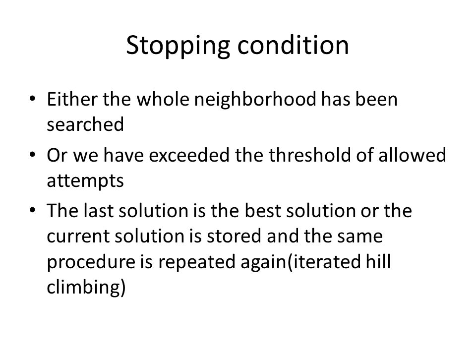 Stopping condition Either the whole neighborhood has been searched Or we have exceeded the threshold of allowed attempts The last solution is the best solution or the current solution is stored and the same procedure is repeated again(iterated hill climbing)