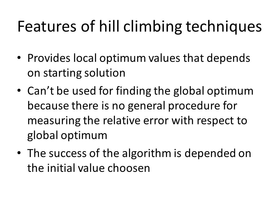 Features of hill climbing techniques Provides local optimum values that depends on starting solution Cant be used for finding the global optimum becau