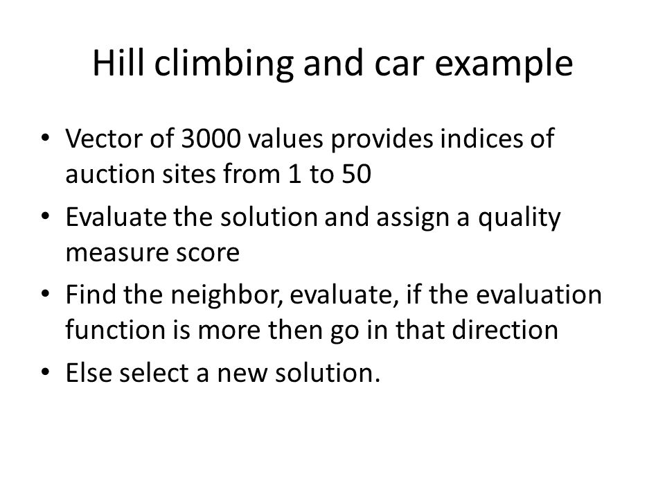 Hill climbing and car example Vector of 3000 values provides indices of auction sites from 1 to 50 Evaluate the solution and assign a quality measure score Find the neighbor, evaluate, if the evaluation function is more then go in that direction Else select a new solution.