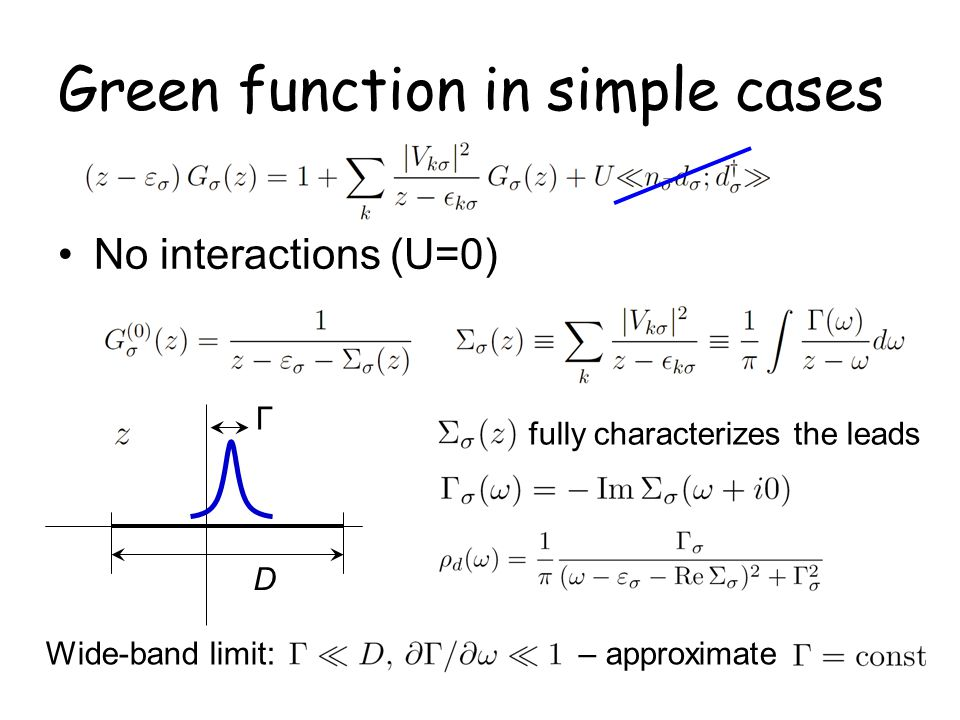 Green function in simple cases No interactions (U=0) D Γ fully characterizes the leads Wide-band limit: – approximate