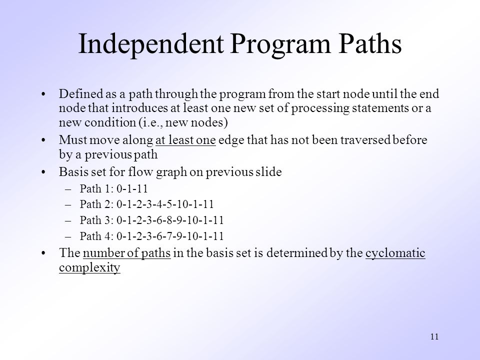 11 Independent Program Paths Defined as a path through the program from the start node until the end node that introduces at least one new set of processing statements or a new condition (i.e., new nodes) Must move along at least one edge that has not been traversed before by a previous path Basis set for flow graph on previous slide –Path 1: 0-1-11 –Path 2: 0-1-2-3-4-5-10-1-11 –Path 3: 0-1-2-3-6-8-9-10-1-11 –Path 4: 0-1-2-3-6-7-9-10-1-11 The number of paths in the basis set is determined by the cyclomatic complexity