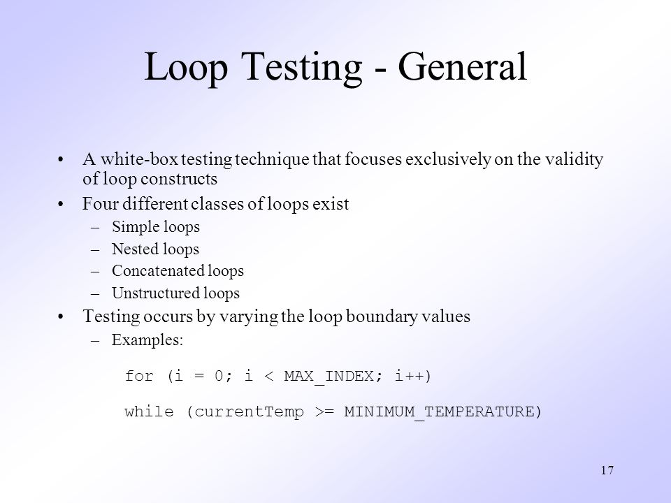 17 Loop Testing - General A white-box testing technique that focuses exclusively on the validity of loop constructs Four different classes of loops exist –Simple loops –Nested loops –Concatenated loops –Unstructured loops Testing occurs by varying the loop boundary values –Examples: for (i = 0; i = MINIMUM_TEMPERATURE)