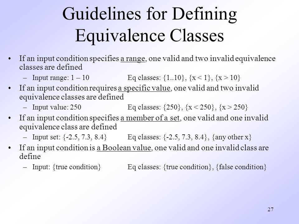 27 Guidelines for Defining Equivalence Classes If an input condition specifies a range, one valid and two invalid equivalence classes are defined –Input range: 1 – 10Eq classes: {1..10}, {x 10} If an input condition requires a specific value, one valid and two invalid equivalence classes are defined –Input value: 250Eq classes: {250}, {x 250} If an input condition specifies a member of a set, one valid and one invalid equivalence class are defined –Input set: {-2.5, 7.3, 8.4}Eq classes: {-2.5, 7.3, 8.4}, {any other x} If an input condition is a Boolean value, one valid and one invalid class are define –Input: {true condition}Eq classes: {true condition}, {false condition}