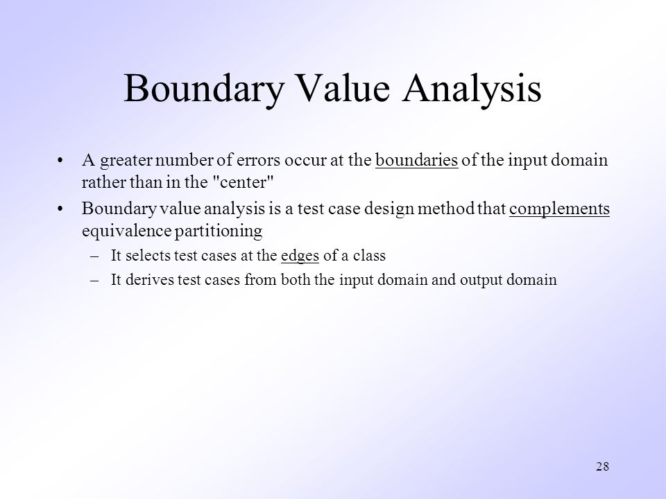 28 Boundary Value Analysis A greater number of errors occur at the boundaries of the input domain rather than in the center Boundary value analysis is a test case design method that complements equivalence partitioning –It selects test cases at the edges of a class –It derives test cases from both the input domain and output domain