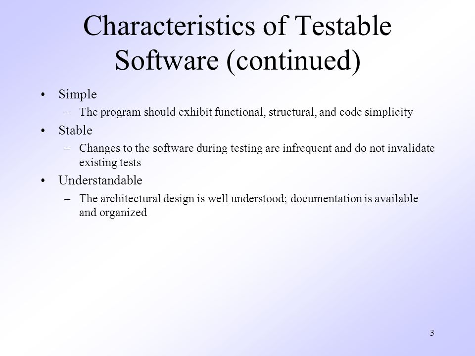 3 Characteristics of Testable Software (continued) Simple –The program should exhibit functional, structural, and code simplicity Stable –Changes to the software during testing are infrequent and do not invalidate existing tests Understandable –The architectural design is well understood; documentation is available and organized