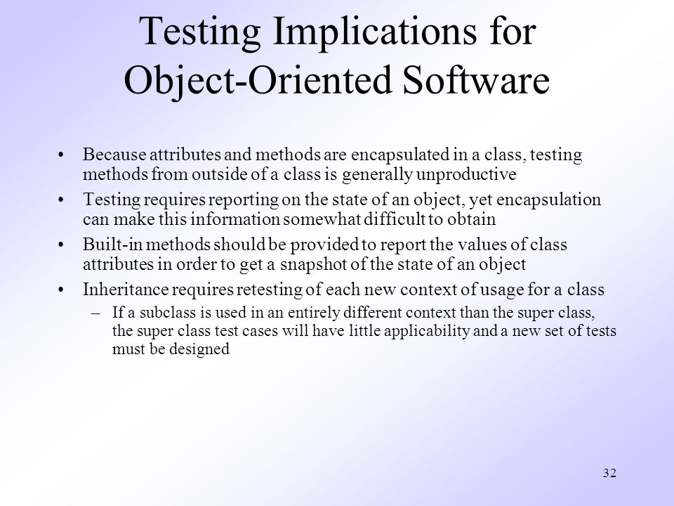 32 Testing Implications for Object-Oriented Software Because attributes and methods are encapsulated in a class, testing methods from outside of a class is generally unproductive Testing requires reporting on the state of an object, yet encapsulation can make this information somewhat difficult to obtain Built-in methods should be provided to report the values of class attributes in order to get a snapshot of the state of an object Inheritance requires retesting of each new context of usage for a class –If a subclass is used in an entirely different context than the super class, the super class test cases will have little applicability and a new set of tests must be designed