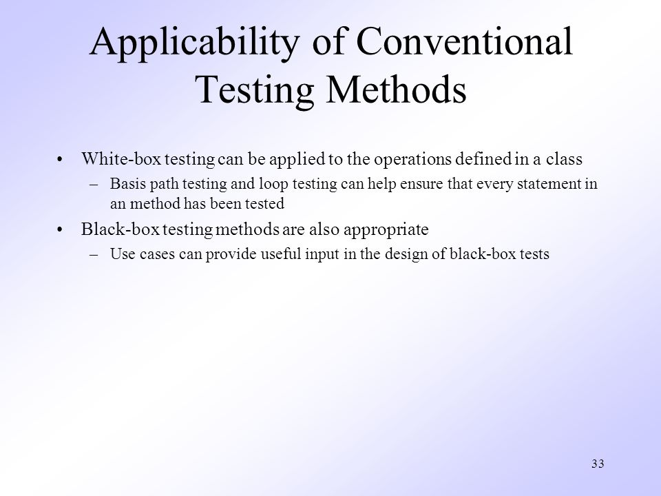 33 Applicability of Conventional Testing Methods White-box testing can be applied to the operations defined in a class –Basis path testing and loop testing can help ensure that every statement in an method has been tested Black-box testing methods are also appropriate –Use cases can provide useful input in the design of black-box tests