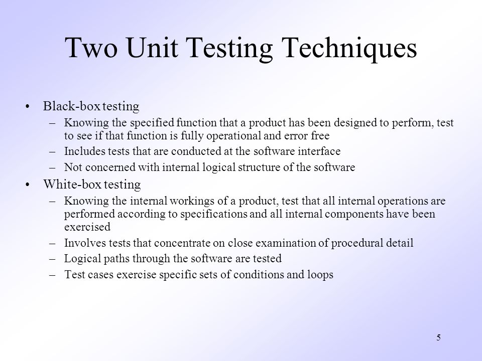 5 Two Unit Testing Techniques Black-box testing –Knowing the specified function that a product has been designed to perform, test to see if that function is fully operational and error free –Includes tests that are conducted at the software interface –Not concerned with internal logical structure of the software White-box testing –Knowing the internal workings of a product, test that all internal operations are performed according to specifications and all internal components have been exercised –Involves tests that concentrate on close examination of procedural detail –Logical paths through the software are tested –Test cases exercise specific sets of conditions and loops