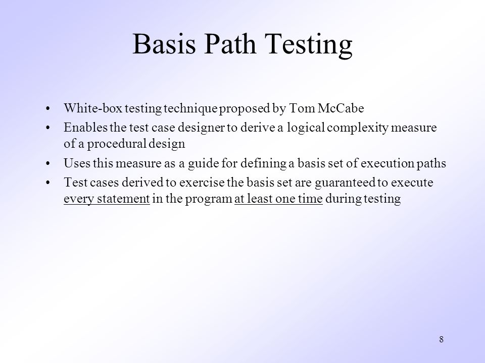 8 Basis Path Testing White-box testing technique proposed by Tom McCabe Enables the test case designer to derive a logical complexity measure of a procedural design Uses this measure as a guide for defining a basis set of execution paths Test cases derived to exercise the basis set are guaranteed to execute every statement in the program at least one time during testing