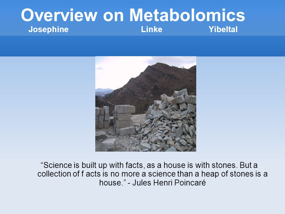 Overview on Metabolomics JosephineLinkeYibeltal Science is built up with facts, as a house is with stones.