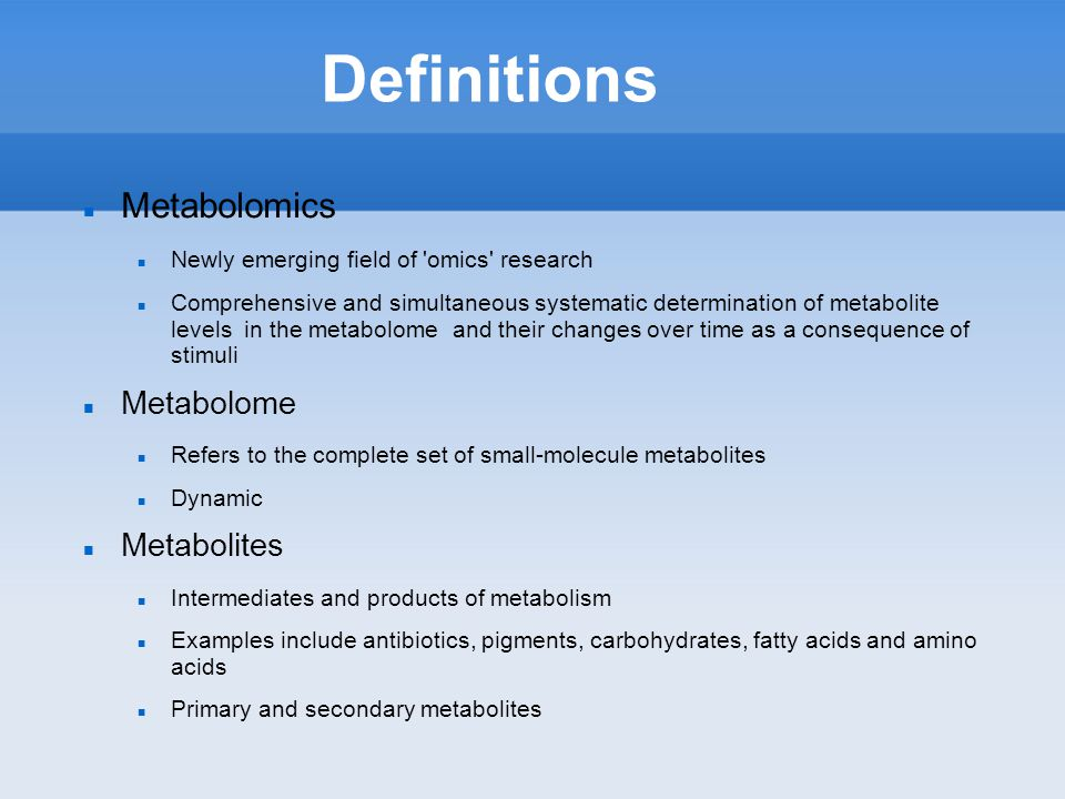 Definitions Metabolomics Newly emerging field of omics research Comprehensive and simultaneous systematic determination of metabolite levels in the metabolome and their changes over time as a consequence of stimuli Metabolome Refers to the complete set of small-molecule metabolites Dynamic Metabolites Intermediates and products of metabolism Examples include antibiotics, pigments, carbohydrates, fatty acids and amino acids Primary and secondary metabolites