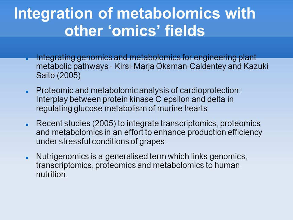 Integration of metabolomics with other omics fields Integrating genomics and metabolomics for engineering plant metabolic pathways - Kirsi-Marja Oksman-Caldentey and Kazuki Saito (2005) Proteomic and metabolomic analysis of cardioprotection: Interplay between protein kinase C epsilon and delta in regulating glucose metabolism of murine hearts Recent studies (2005) to integrate transcriptomics, proteomics and metabolomics in an effort to enhance production efficiency under stressful conditions of grapes.