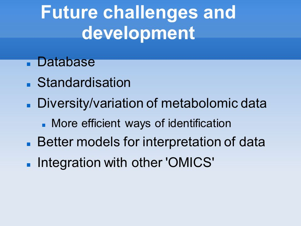 Future challenges and development Database Standardisation Diversity/variation of metabolomic data More efficient ways of identification Better models for interpretation of data Integration with other OMICS