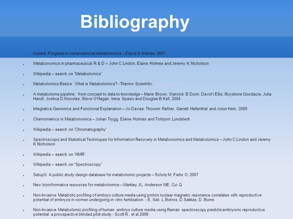 Bibliography Current Progress in computational metabolomics – David S.Wishart, 2007 Metabonomics in pharmaceutical R & D – John C.Lindon, Elaine Holmes and Jeremy K.Nicholson Wikipedia – search on Metabolomics Metabolomics Basics : What is Metabolomics.