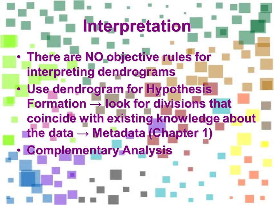 Interpretation There are NO objective rules for interpreting dendrogramsThere are NO objective rules for interpreting dendrograms Use dendrogram for Hypothesis Formation look for divisions that coincide with existing knowledge about the data Metadata (Chapter 1)Use dendrogram for Hypothesis Formation look for divisions that coincide with existing knowledge about the data Metadata (Chapter 1) Complementary AnalysisComplementary Analysis