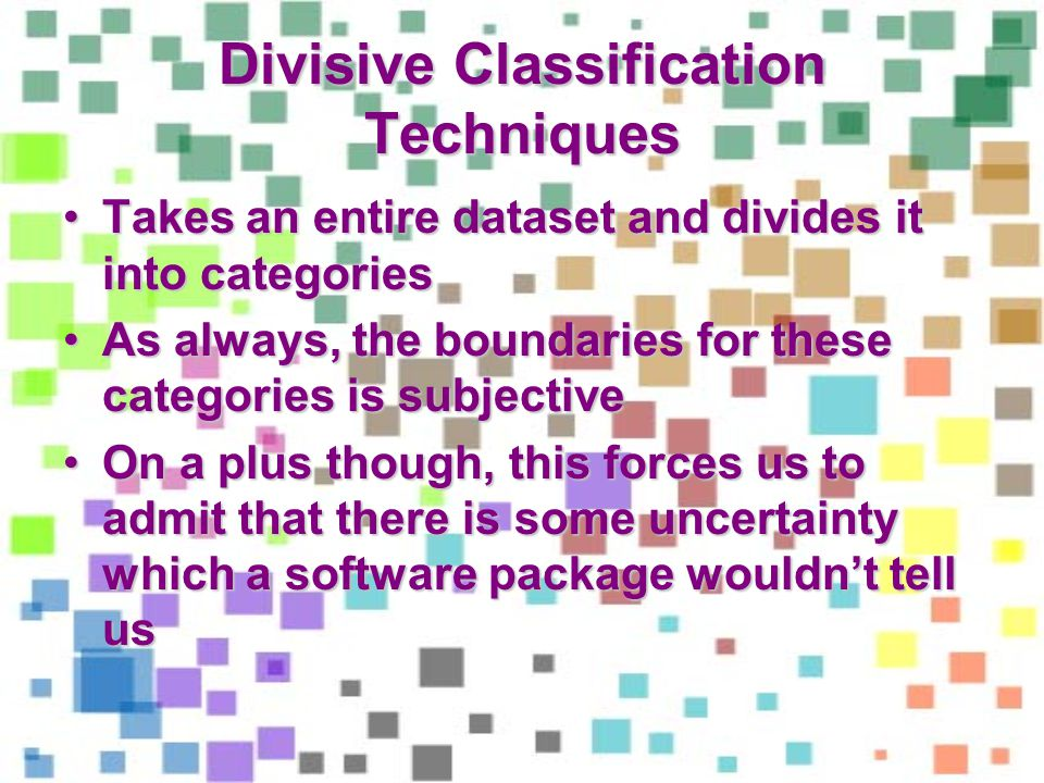 Divisive Classification Techniques Takes an entire dataset and divides it into categoriesTakes an entire dataset and divides it into categories As always, the boundaries for these categories is subjectiveAs always, the boundaries for these categories is subjective On a plus though, this forces us to admit that there is some uncertainty which a software package wouldnt tell usOn a plus though, this forces us to admit that there is some uncertainty which a software package wouldnt tell us