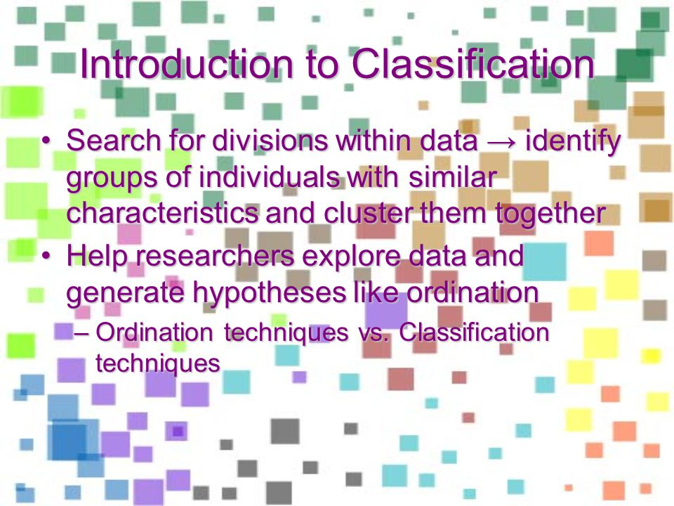 Introduction to Classification Search for divisions within data identify groups of individuals with similar characteristics and cluster them togetherSearch for divisions within data identify groups of individuals with similar characteristics and cluster them together Help researchers explore data and generate hypotheses like ordinationHelp researchers explore data and generate hypotheses like ordination –Ordination techniques vs.