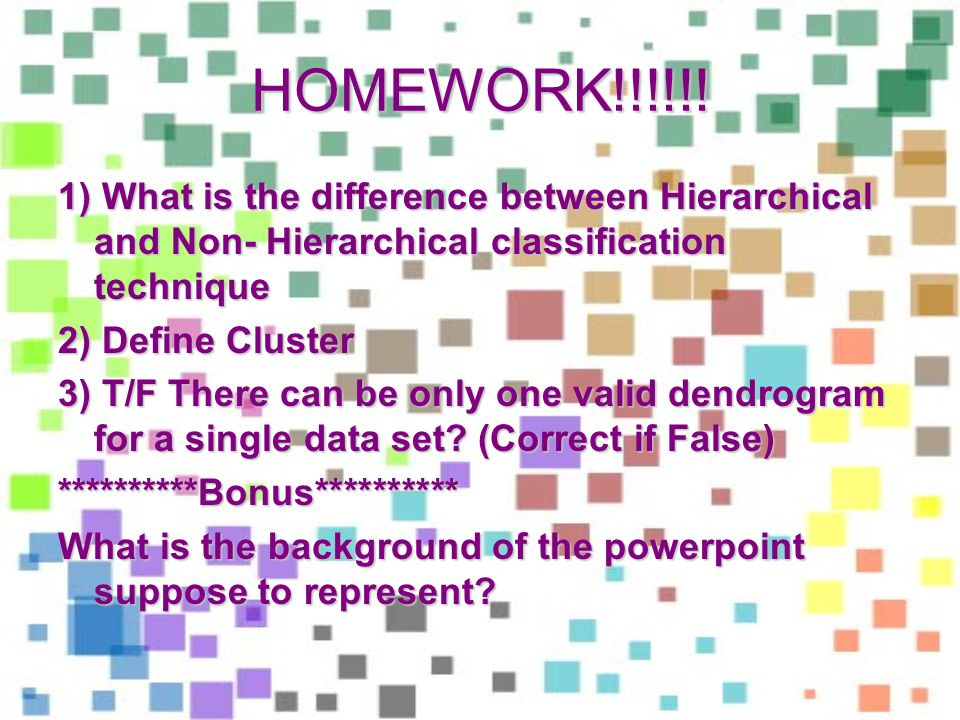 HOMEWORK!!!!!! 1) What is the difference between Hierarchical and Non- Hierarchical classification technique 2) Define Cluster 3) T/F There can be onl
