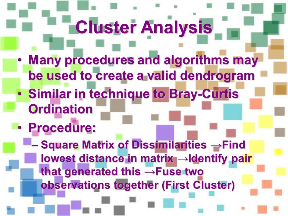 Cluster Analysis Many procedures and algorithms may be used to create a valid dendrogramMany procedures and algorithms may be used to create a valid dendrogram Similar in technique to Bray-Curtis OrdinationSimilar in technique to Bray-Curtis Ordination Procedure:Procedure: –Square Matrix of Dissimilarities Find lowest distance in matrix Identify pair that generated this Fuse two observations together (First Cluster)