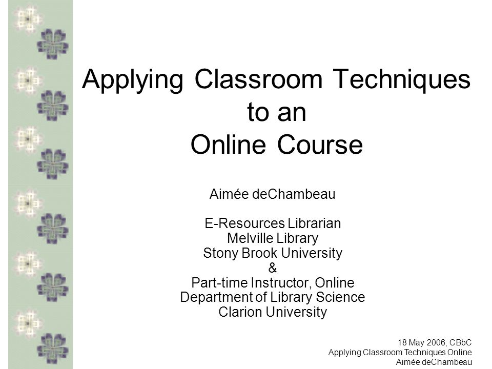 Applying Classroom Techniques to an Online Course Aimée deChambeau E-Resources Librarian Melville Library Stony Brook University & Part-time Instructo