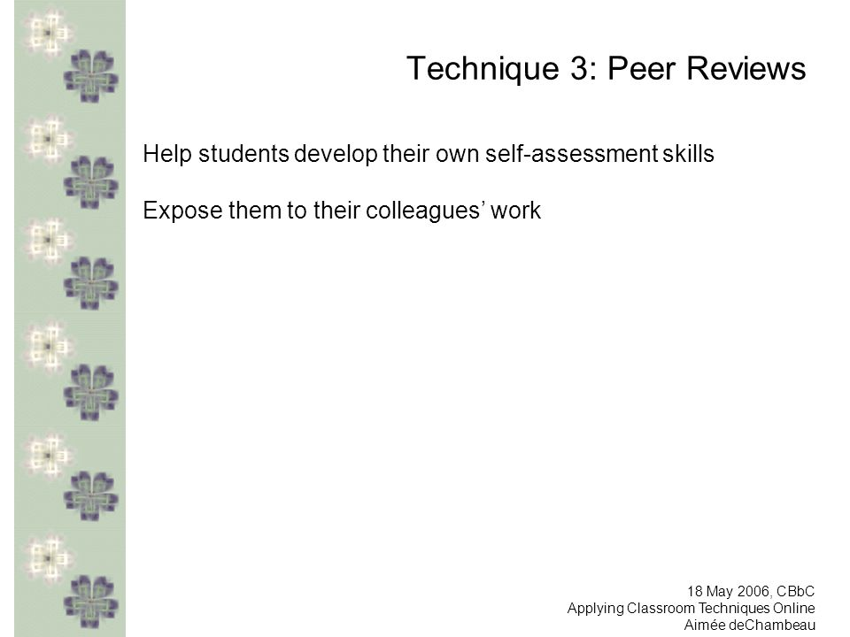 Technique 3: Peer Reviews Help students develop their own self-assessment skills Expose them to their colleagues work 18 May 2006, CBbC Applying Classroom Techniques Online Aimée deChambeau