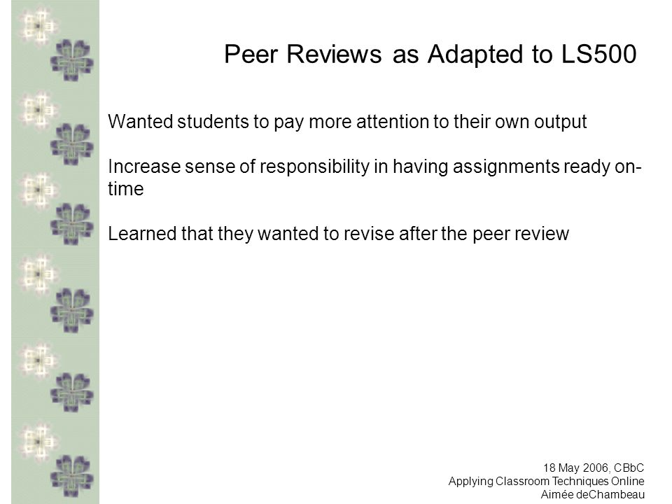 Peer Reviews as Adapted to LS500 Wanted students to pay more attention to their own output Increase sense of responsibility in having assignments ready on- time Learned that they wanted to revise after the peer review 18 May 2006, CBbC Applying Classroom Techniques Online Aimée deChambeau
