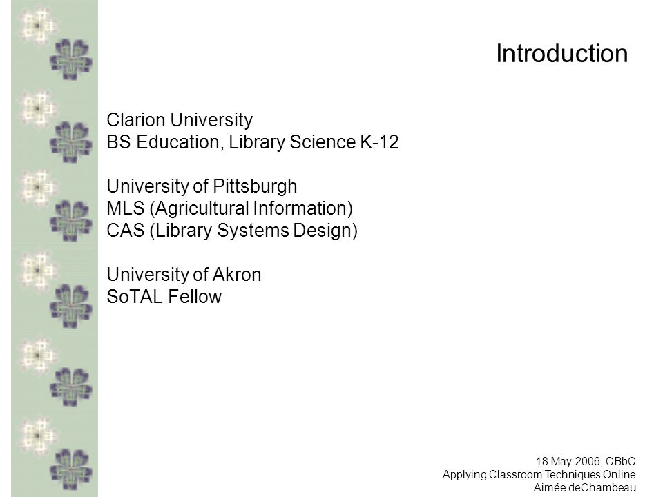 Introduction Clarion University BS Education, Library Science K-12 University of Pittsburgh MLS (Agricultural Information) CAS (Library Systems Design) University of Akron SoTAL Fellow 18 May 2006, CBbC Applying Classroom Techniques Online Aimée deChambeau