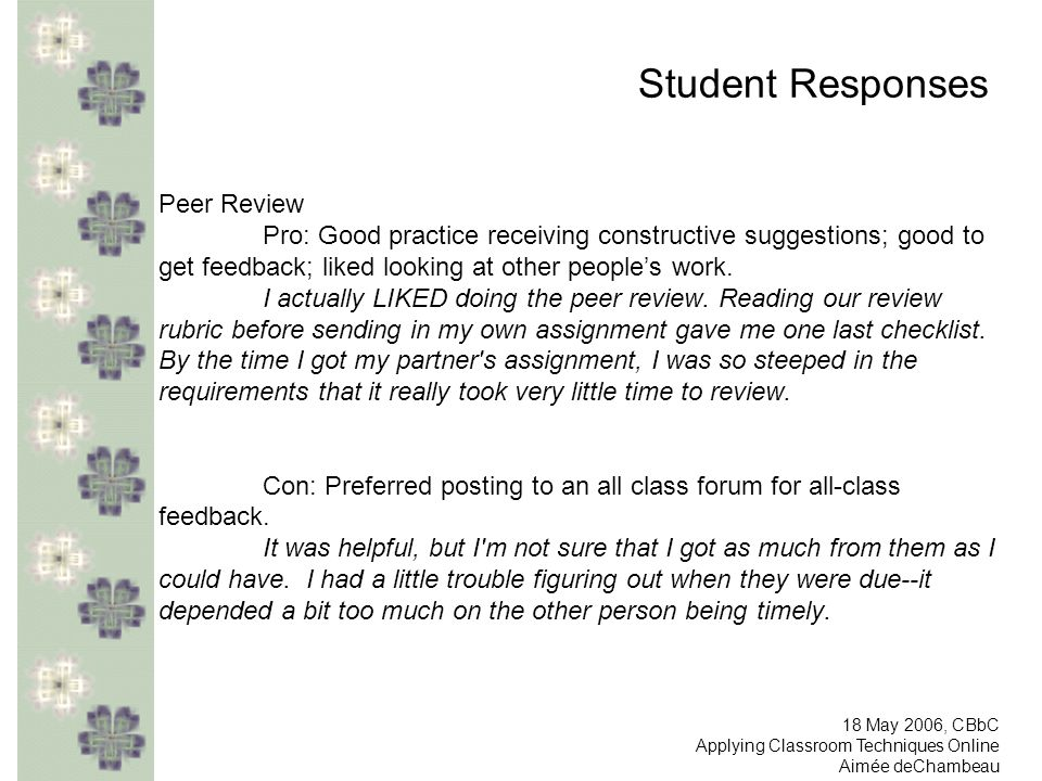 Student Responses Peer Review Pro: Good practice receiving constructive suggestions; good to get feedback; liked looking at other peoples work. I actu