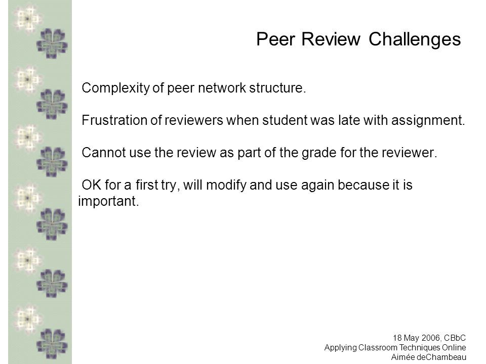 Peer Review Challenges Complexity of peer network structure. Frustration of reviewers when student was late with assignment. Cannot use the review as