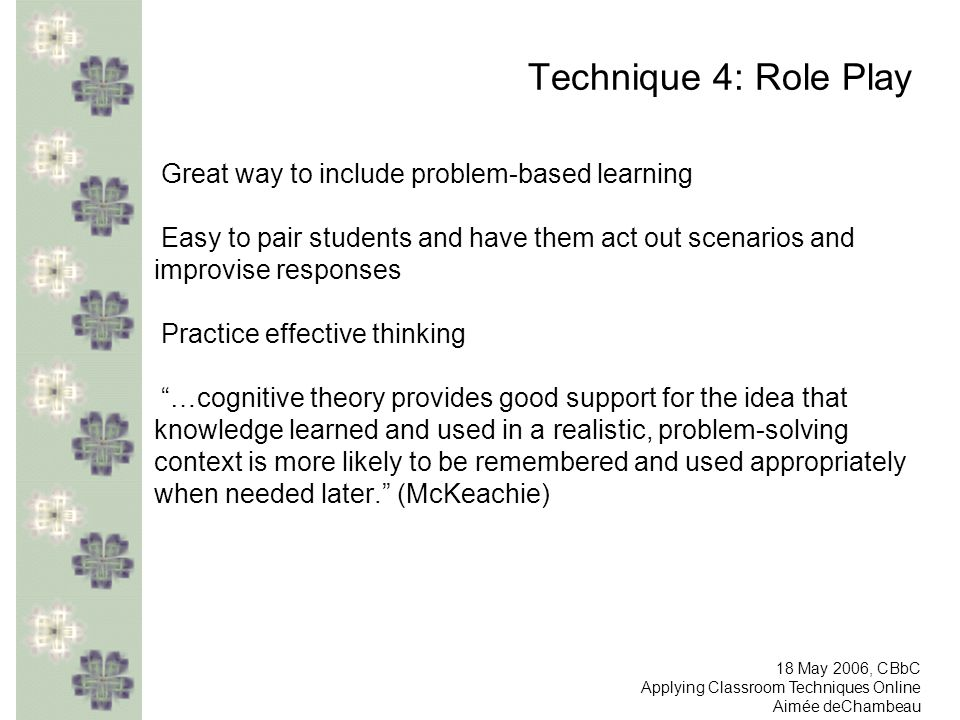 Technique 4: Role Play Great way to include problem-based learning Easy to pair students and have them act out scenarios and improvise responses Practice effective thinking …cognitive theory provides good support for the idea that knowledge learned and used in a realistic, problem-solving context is more likely to be remembered and used appropriately when needed later.