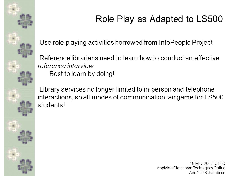 Role Play as Adapted to LS500 Use role playing activities borrowed from InfoPeople Project Reference librarians need to learn how to conduct an effect