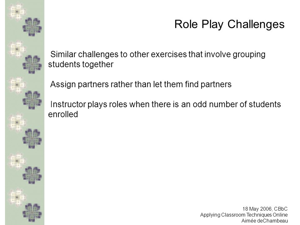 Role Play Challenges Similar challenges to other exercises that involve grouping students together Assign partners rather than let them find partners Instructor plays roles when there is an odd number of students enrolled 18 May 2006, CBbC Applying Classroom Techniques Online Aimée deChambeau