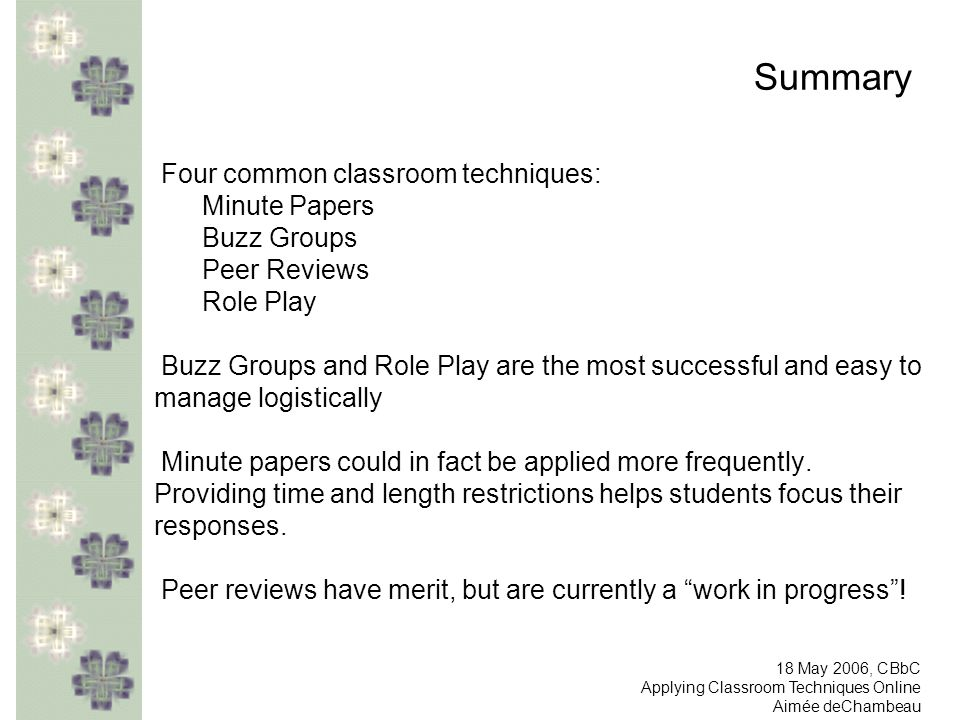 Summary Four common classroom techniques: Minute Papers Buzz Groups Peer Reviews Role Play Buzz Groups and Role Play are the most successful and easy