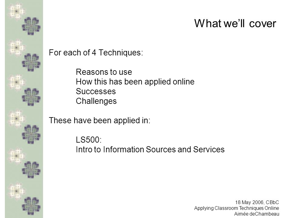 What well cover For each of 4 Techniques: Reasons to use How this has been applied online Successes Challenges These have been applied in: LS500: Intro to Information Sources and Services 18 May 2006, CBbC Applying Classroom Techniques Online Aimée deChambeau